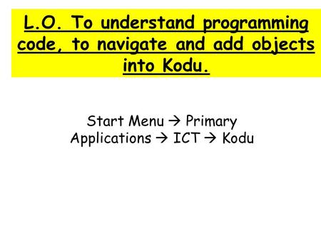 L.O. To understand programming code, to navigate and add objects into Kodu. Start Menu  Primary Applications  ICT  Kodu.