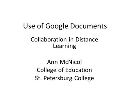 Use of Google Documents Collaboration in Distance Learning Ann McNicol College of Education St. Petersburg College.