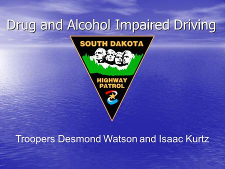 Drug and Alcohol Impaired Driving Drug and Alcohol Impaired Driving Troopers Desmond Watson and Isaac Kurtz.