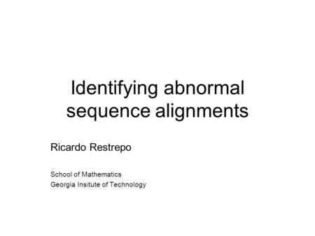 Identifying abnormal sequence alignments Ricardo Restrepo School of Mathematics Georgia Insitute of Technology.
