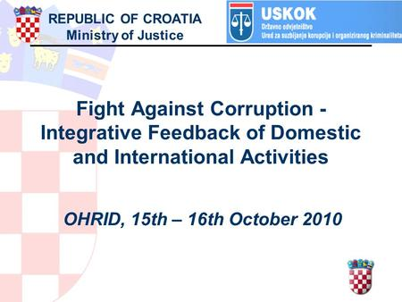 Fight Against Corruption - Integrative Feedback of Domestic and International Activities OHRID, 15th – 16th October 2010 REPUBLIC OF CROATIA Ministry of.