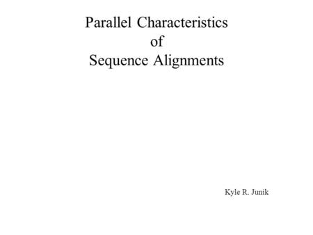 Parallel Characteristics of Sequence Alignments Kyle R. Junik.