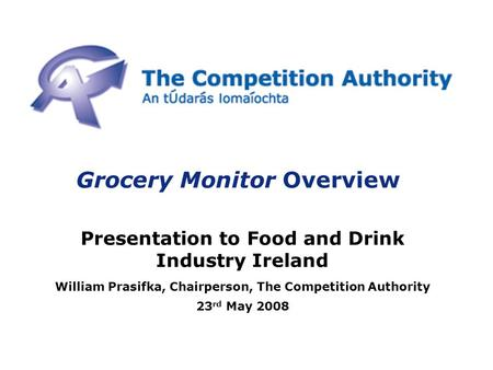 Grocery Monitor Overview Presentation to Food and Drink Industry Ireland William Prasifka, Chairperson, The Competition Authority 23 rd May 2008.