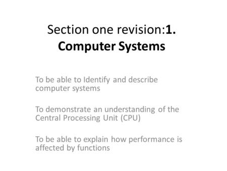 Section one revision:1. Computer Systems To be able to Identify and describe computer systems To demonstrate an understanding of the Central Processing.