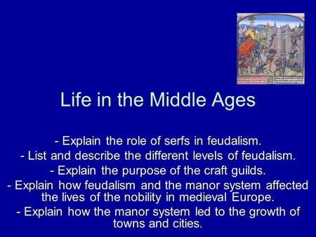 Life in the Middle Ages - Explain the role of serfs in feudalism. - List and describe the different levels of feudalism. - Explain the purpose of the craft.