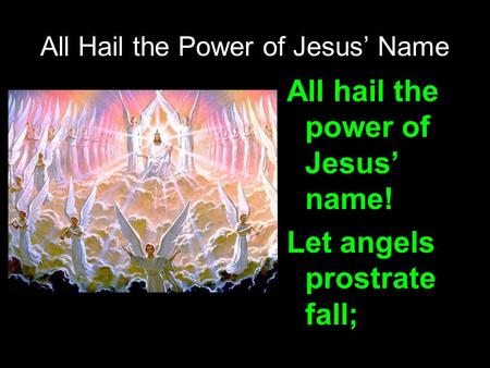 All Hail the Power of Jesus' Name All hail the power of Jesus' name! Let angels prostrate fall;