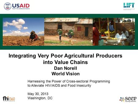 Harnessing the Power of Cross-sectoral Programming to Alleviate HIV/AIDS and Food Insecurity May 30, 2013 Washington, DC Integrating Very Poor Agricultural.