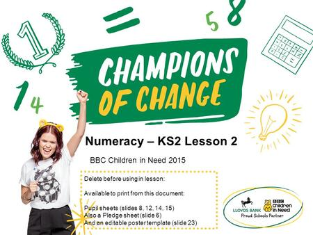 Numeracy – KS2 Lesson 2 BBC Children in Need 2015 Delete before using in lesson: Available to print from this document: Pupil sheets (slides 8, 12, 14,