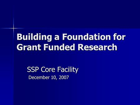 Building a Foundation for Grant Funded Research SSP Core Facility December 10, 2007 December 10, 2007.