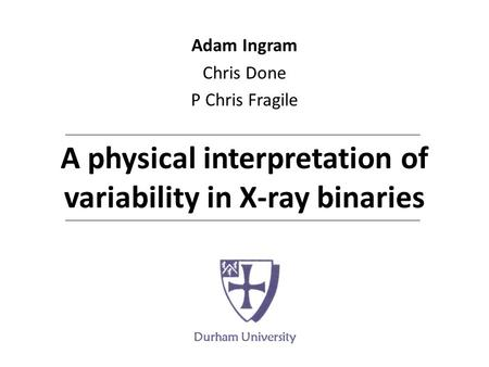 A physical interpretation of variability in X-ray binaries Adam Ingram Chris Done P Chris Fragile Durham University.