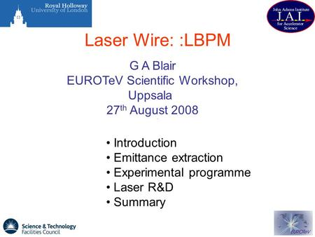 Laser Wire: :LBPM G A Blair EUROTeV Scientific Workshop, Uppsala 27 th August 2008 Introduction Emittance extraction Experimental programme Laser R&D Summary.