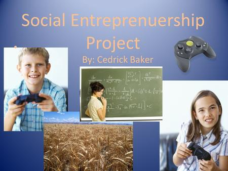 Social Entreprenuership Project By: Cedrick Baker.