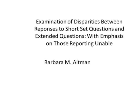 Examination of Disparities Between Reponses to Short Set Questions and Extended Questions: With Emphasis on Those Reporting Unable Barbara M. Altman.