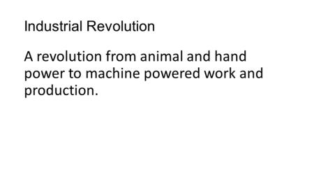 Industrial Revolution A revolution from animal and hand power to machine powered work and production.