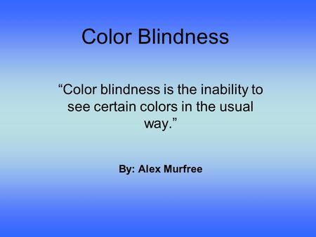 "Color Blindness ""Color blindness is the inability to see certain colors in the usual way."" By: Alex Murfree."