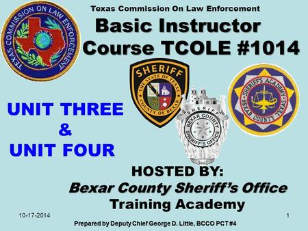 Basic Instructor Course TCOLE #1014 1 Prepared by Deputy Chief George D. Little, BCCO PCT #4 10-17-2014 HOSTED BY: Bexar County Sheriff's Office Training.