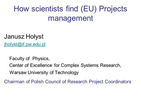 How scientists find (EU) Projects management Janusz Hołyst Faculty of Physics, Center of Excellence for Complex Systems Research,