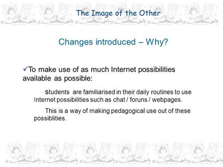 Changes introduced – Why? To make use of as much Internet possibilities available as possible: s tudents are familiarised in their daily routines to use.