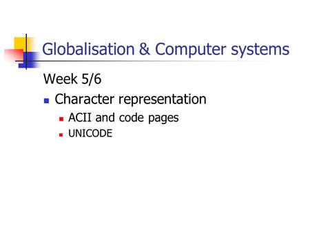 Globalisation & Computer systems Week 5/6 Character representation ACII and code pages UNICODE.