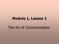 Module 1, Lesson 1 The Art of Communication. TWO-WAY COMMUNICATION RECEIVERSENDERMESSAGE FEEDBACK.