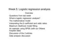 Week 5: Logistic regression analysis Overview Questions from last week What is logistic regression analysis? The mathematical model Interpreting the β.
