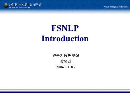 인공지능 연구실 황명진 2006. 01. 03 FSNLP Introduction. 2 The beginning Linguistic science 의 4 부분 –Cognitive side of how human acquire, produce, and understand.