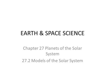 EARTH & SPACE SCIENCE Chapter 27 Planets of the Solar System 27.2 Models of the Solar System.