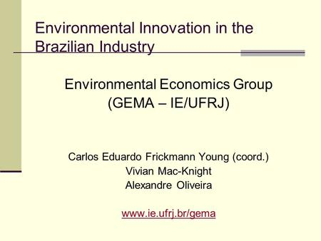 Environmental Innovation in the Brazilian Industry Environmental Economics Group (GEMA – IE/UFRJ) Carlos Eduardo Frickmann Young (coord.) Vivian Mac-Knight.