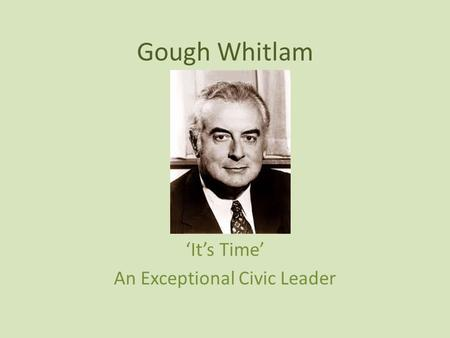 Gough Whitlam 'It's Time' An Exceptional Civic Leader.