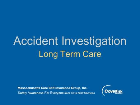 Accident Investigation Long Term Care Massachusetts Care Self-Insurance Group, Inc. S afety A wareness F or E veryone from Cove Risk Services.