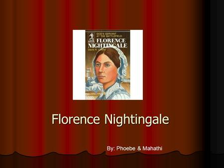 Florence Nightingale By: Phoebe & Mahathi Born :May 12,1820 Born :May 12,1820 Birth place :Italy Birth place :Italy Died:August 13,1910 Died:August 13,1910.