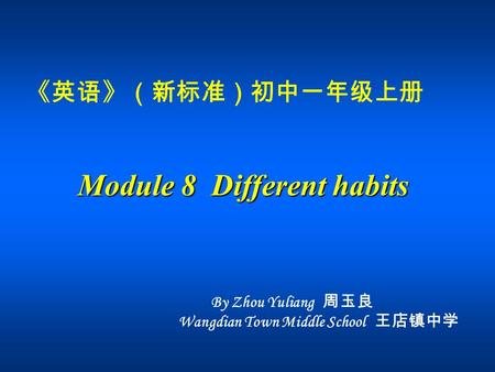 《英语》(新标准)初中一年级上册 Module 8 Different habits By Zhou Yuliang 周玉良 Wangdian Town Middle School 王店镇中学.