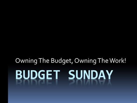 Owning The Budget, Owning The Work!. Seeing The Budget As An Opportunity For Prayer The budget is a mini-outline of the planned work for the year. It.