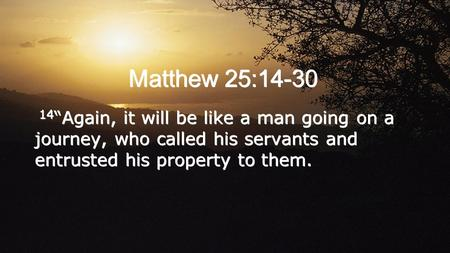 "Matthew 25:14-30 14 ""Again, it will be like a man going on a journey, who called his servants and entrusted his property to them."