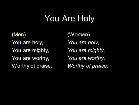 You Are Holy (Men)(Women)You are holy,You are mighty,You are worthy,Worthy of praise.