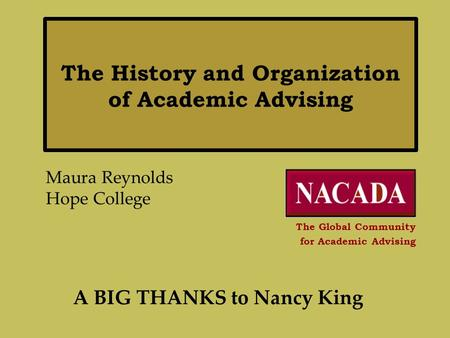 The History and Organization of Academic Advising Maura Reynolds Hope College The Global Community for Academic Advising A BIG THANKS to Nancy King.