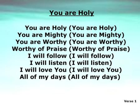 Verse 1 You are Holy (You are Holy) You are Mighty (You are Mighty) You are Worthy (You are Worthy) Worthy of Praise (Worthy of Praise) I will follow (I.