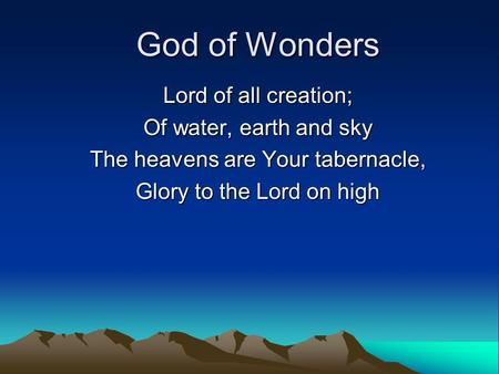 God of Wonders Lord of all creation; Of water, earth and sky The heavens are Your tabernacle, Glory to the Lord on high.