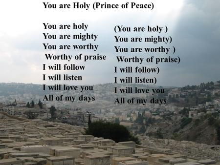 You are Holy (Prince of Peace) You are holy You are mighty You are worthy Worthy of praise I will follow I will listen I will love you All of my days (You.