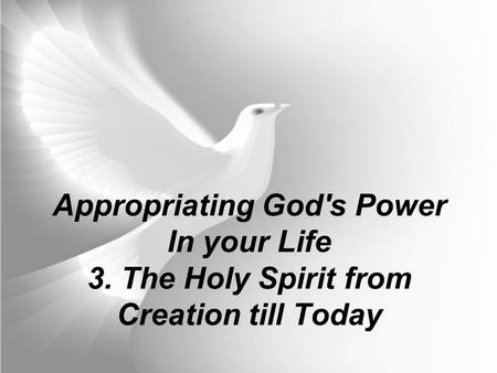 Appropriating God's Power In your Life 3. The Holy Spirit from Creation till Today.