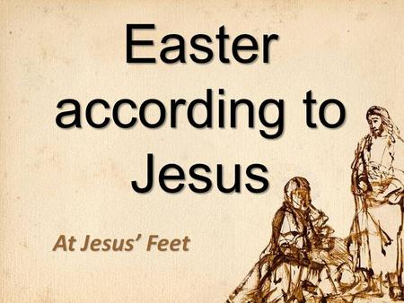 Easter according to Jesus At Jesus' Feet. The Death of Jesus 1.It was Planned by God Matthew 17:22–23 When they came together in Galilee, he said to them,