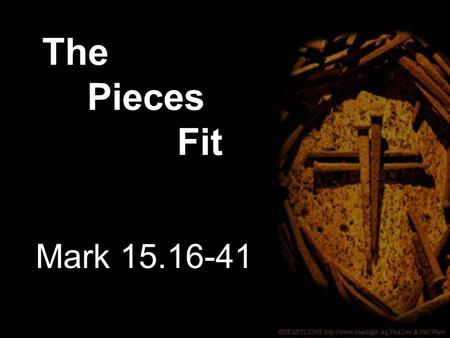 Mark 15.16-41 The Pieces Fit. 16 The soldiers led Jesus away into the palace (that is, the Praetorium) and called together the whole company of soldiers.