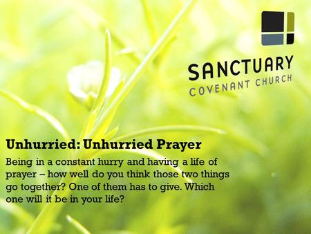 Unhurried: Unhurried Prayer Being in a constant hurry and having a life of prayer – how well do you think those two things go together? One of them has.