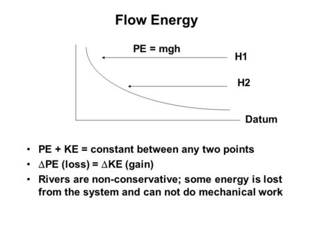 Flow Energy PE + KE = constant between any two points  PE (loss) =  KE (gain) Rivers are non-conservative; some energy is lost from the system and can.
