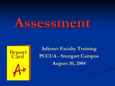 Assessment Adjunct Faculty Training PCCUA - Stuttgart Campus August 10, 2004.