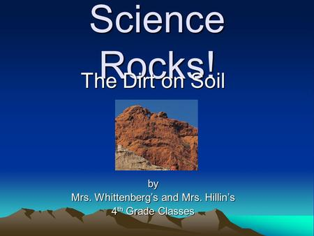 Science Rocks! The Dirt on Soil by Mrs. Whittenberg's and Mrs. Hillin's 4 th Grade Classes.