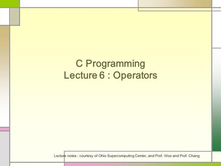 C Programming Lecture 6 : Operators Lecture notes : courtesy of Ohio Supercomputing Center, and Prof. Woo and Prof. Chang.