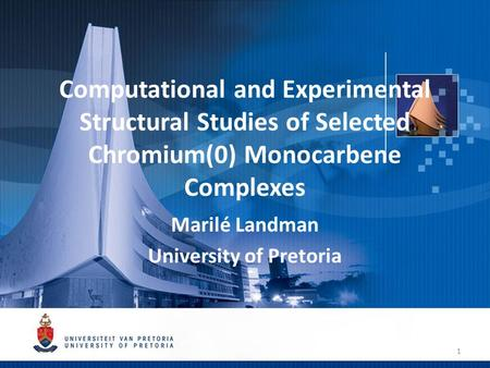 Computational and Experimental Structural Studies of Selected Chromium(0) Monocarbene Complexes Marilé Landman University of Pretoria 1.