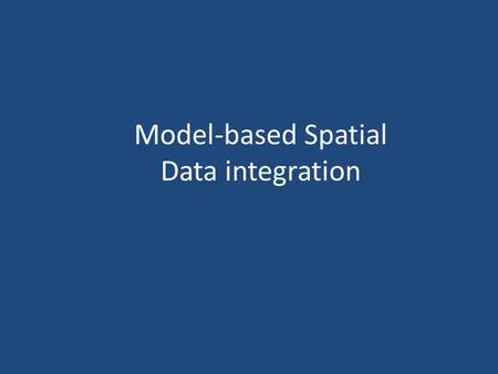 Model-based Spatial Data integration. MODELS OUTPUT MAP = ∫ (Two or More Maps) The integrating function is estimated using either: – Theoretical understanding.