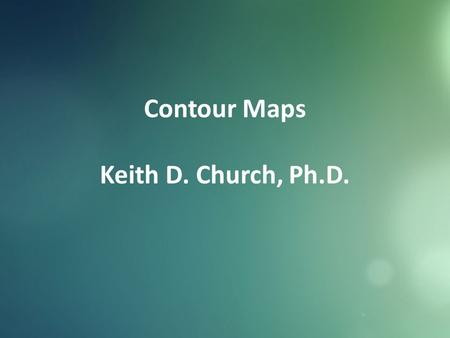 Contour Maps Keith D. Church, Ph.D.. What are some uses of topographic maps? How do mapmakers represent elevation, relief, and slope? How do you read.